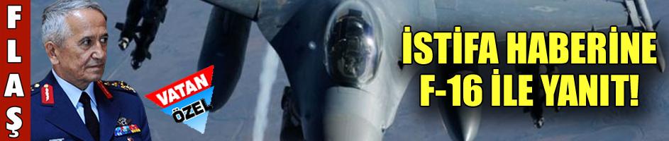 İstifa haberine F16 ile yanıt!